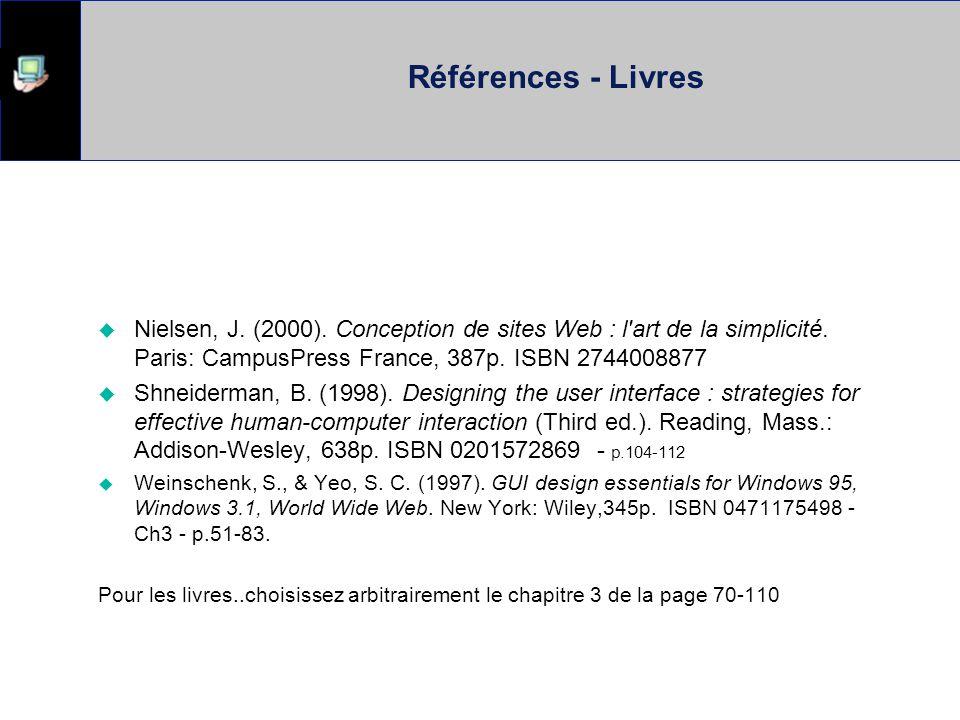 Références - Livres Nielsen, J. (2000). Conception de sites Web : l'art de la simplicité. Paris: CampusPress France, 387p. ISBN 2744008877 Shneiderman