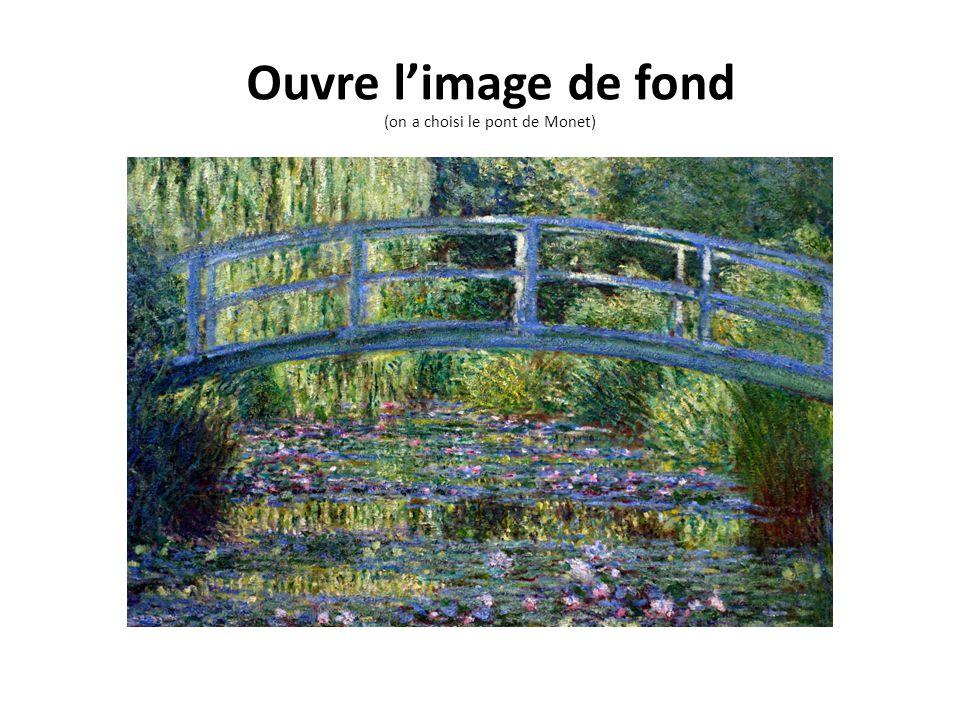 Ouvre limage de fond (on a choisi le pont de Monet)