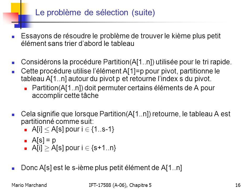 Mario MarchandIFT-17588 (A-06), Chapitre 516 Le problème de sélection (suite) Essayons de résoudre le problème de trouver le kième plus petit élément