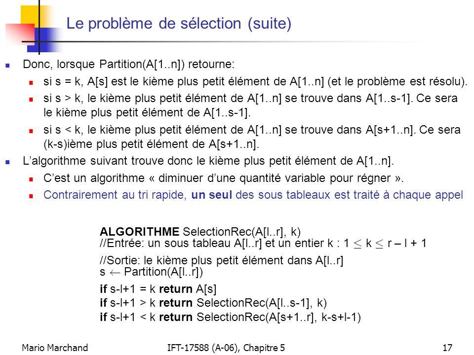 Mario MarchandIFT-17588 (A-06), Chapitre 517 Le problème de sélection (suite) Donc, lorsque Partition(A[1..n]) retourne: si s = k, A[s] est le kième p