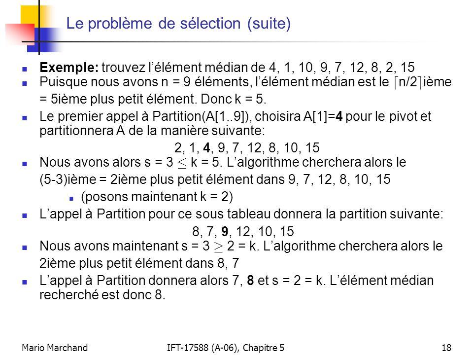 Mario MarchandIFT-17588 (A-06), Chapitre 518 Le problème de sélection (suite) Exemple: trouvez lélément médian de 4, 1, 10, 9, 7, 12, 8, 2, 15 Puisque