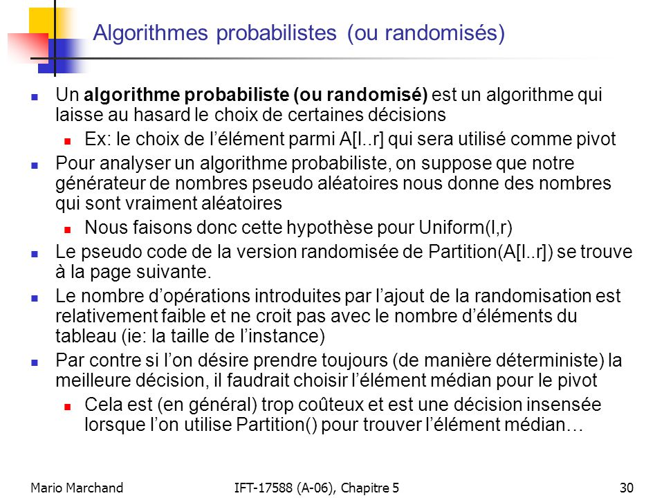 Mario MarchandIFT-17588 (A-06), Chapitre 530 Algorithmes probabilistes (ou randomisés) Un algorithme probabiliste (ou randomisé) est un algorithme qui