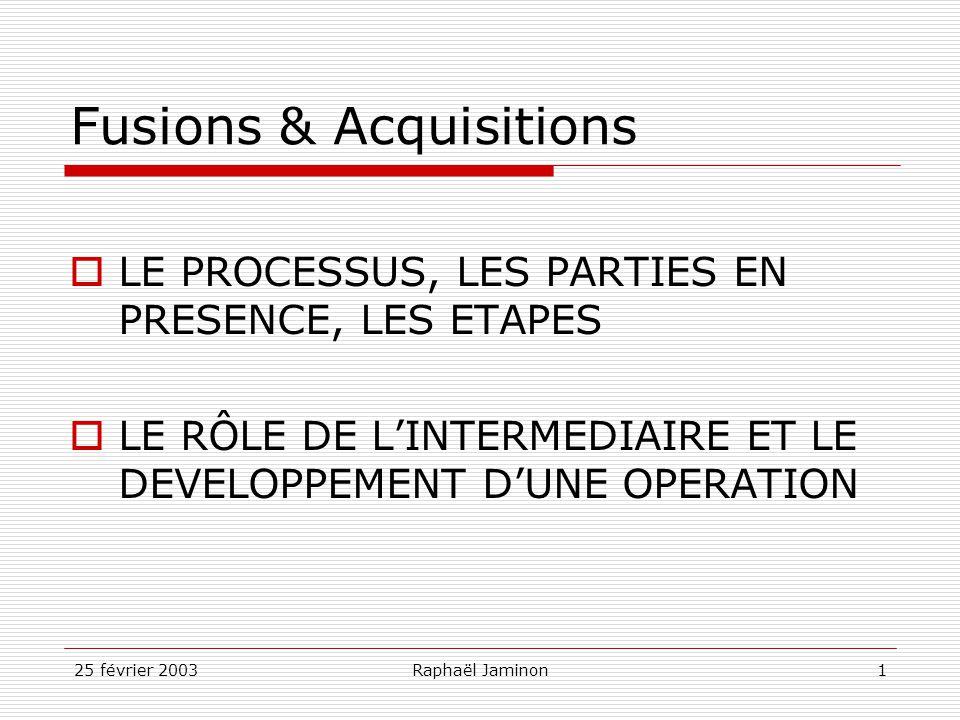 25 février 2003Raphaël Jaminon1 Fusions & Acquisitions LE PROCESSUS, LES PARTIES EN PRESENCE, LES ETAPES LE RÔLE DE LINTERMEDIAIRE ET LE DEVELOPPEMENT