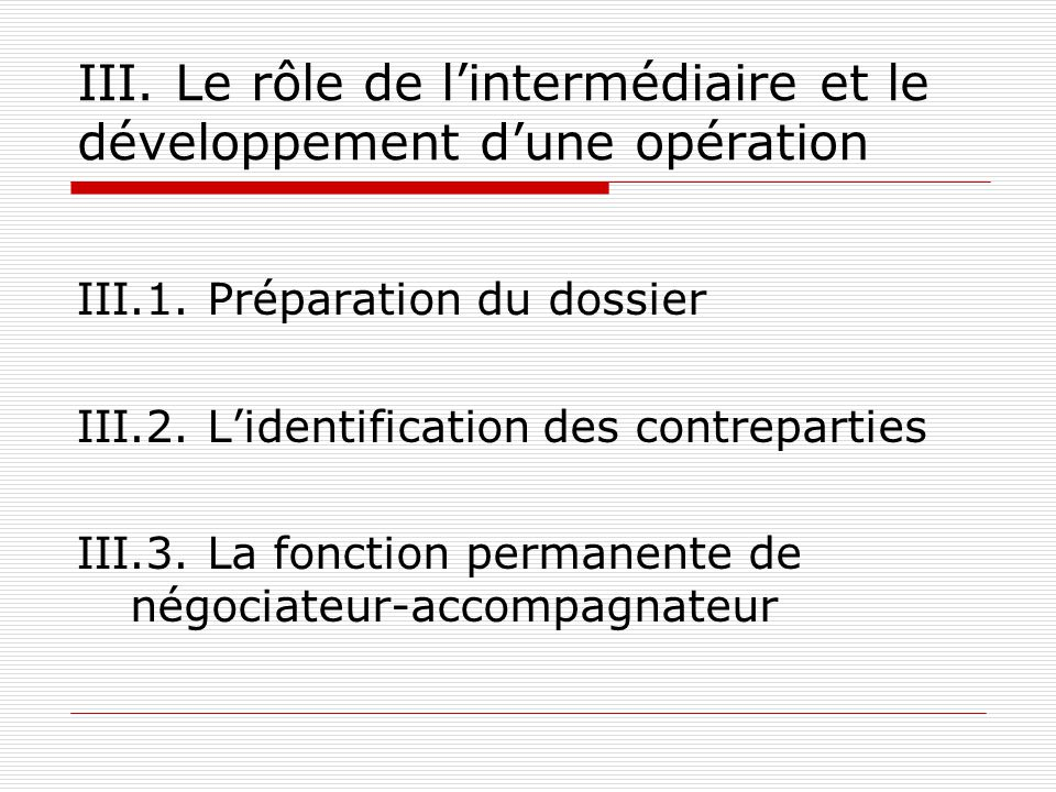 III. Le rôle de lintermédiaire et le développement dune opération III.1. Préparation du dossier III.2. Lidentification des contreparties III.3. La fon
