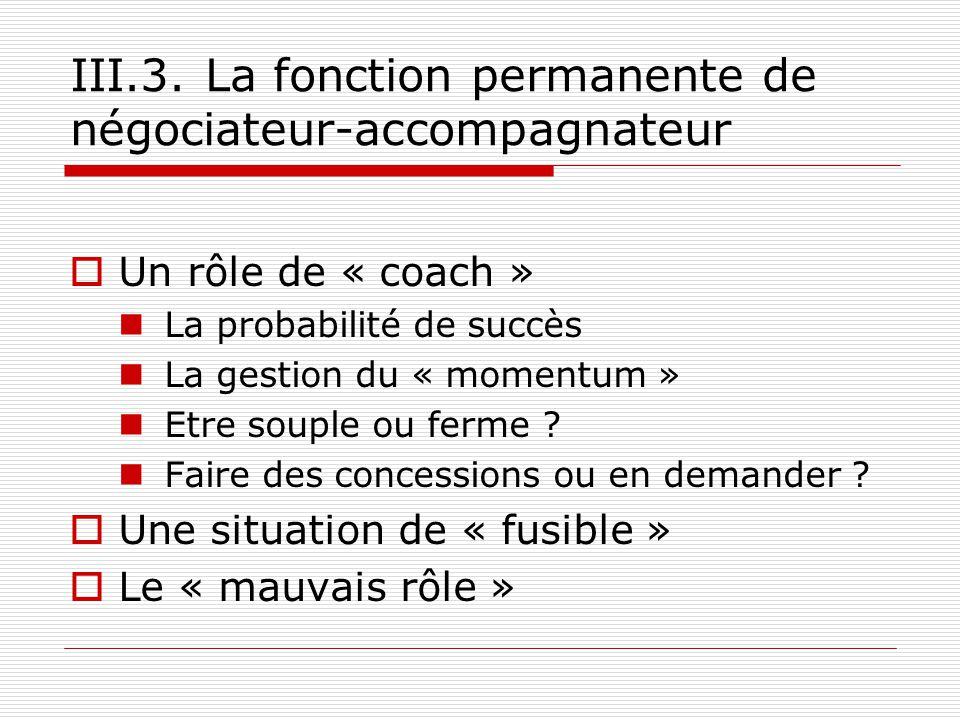 III.3. La fonction permanente de négociateur-accompagnateur Un rôle de « coach » La probabilité de succès La gestion du « momentum » Etre souple ou fe