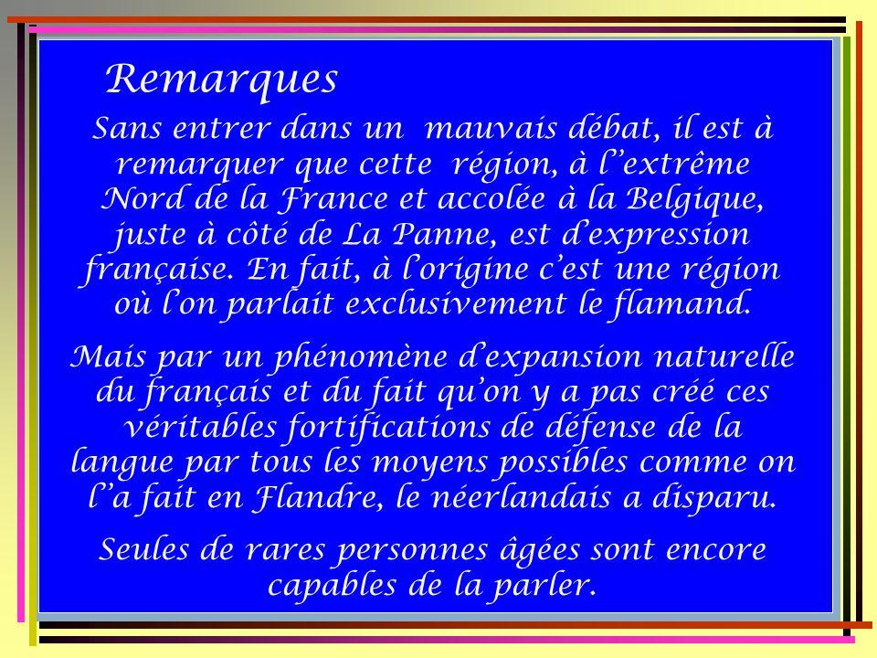 Remarques Sans entrer dans un mauvais débat, il est à remarquer que cette région, à lextrême Nord de la France et accolée à la Belgique, juste à côté de La Panne, est dexpression française.