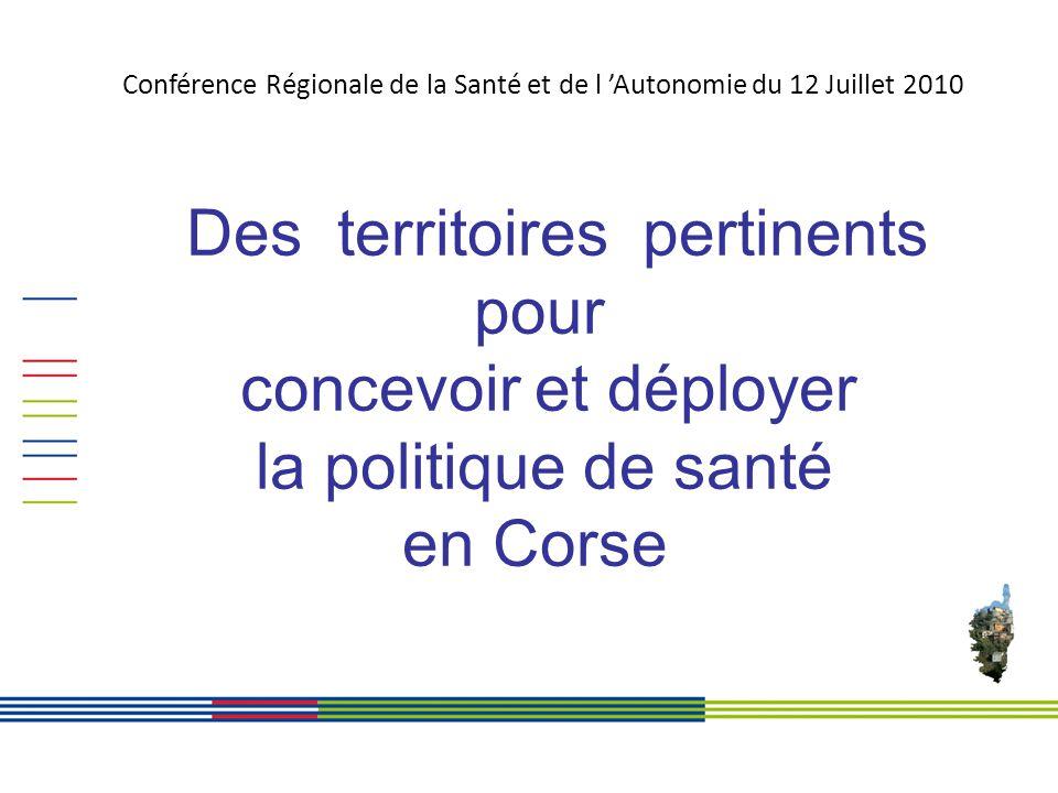 Des territoires pertinents pour concevoir et déployer la politique de santé en Corse Conférence Régionale de la Santé et de l Autonomie du 12 Juillet 2010