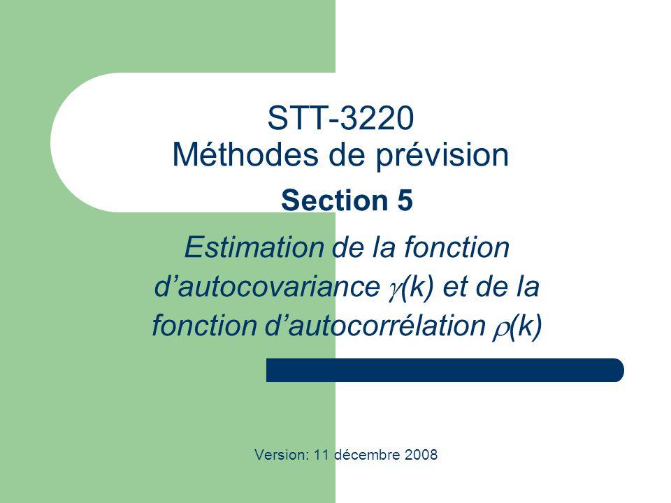 STT-3220 Méthodes de prévision Section 5 Estimation de la fonction dautocovariance (k) et de la fonction dautocorrélation (k) Version: 11 décembre 2008