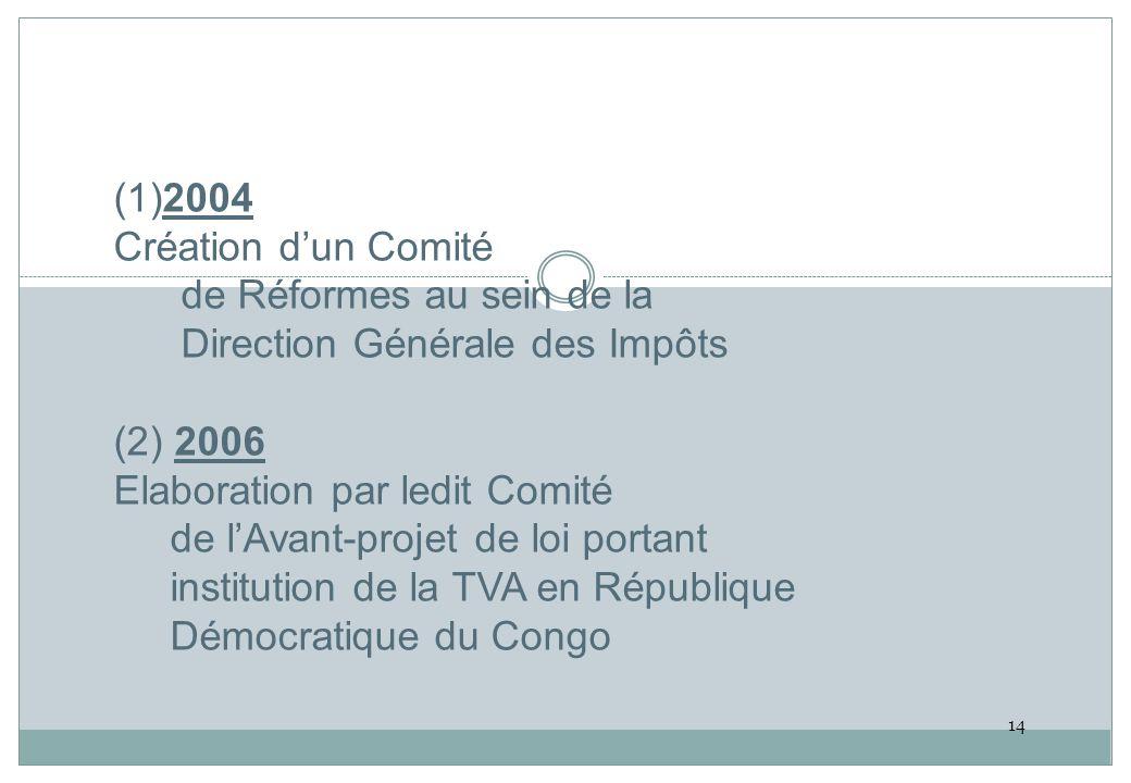(1)2004 Création dun Comité de Réformes au sein de la Direction Générale des Impôts (2) 2006 Elaboration par ledit Comité de lAvant-projet de loi portant institution de la TVA en République Démocratique du Congo 14