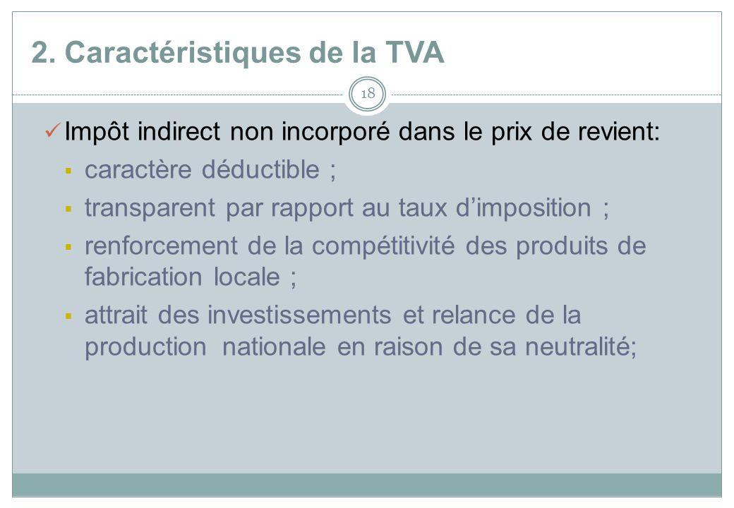 2. Caractéristiques de la TVA 18 Impôt indirect non incorporé dans le prix de revient: caractère déductible ; transparent par rapport au taux dimposit