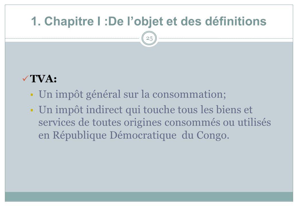 1. Chapitre I :De lobjet et des définitions 25 TVA: Un impôt général sur la consommation; Un impôt indirect qui touche tous les biens et services de t