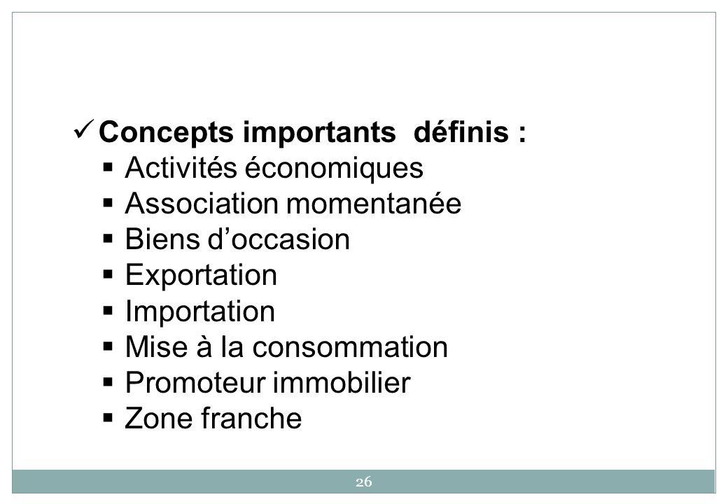 26 Concepts importants définis : Activités économiques Association momentanée Biens doccasion Exportation Importation Mise à la consommation Promoteur immobilier Zone franche