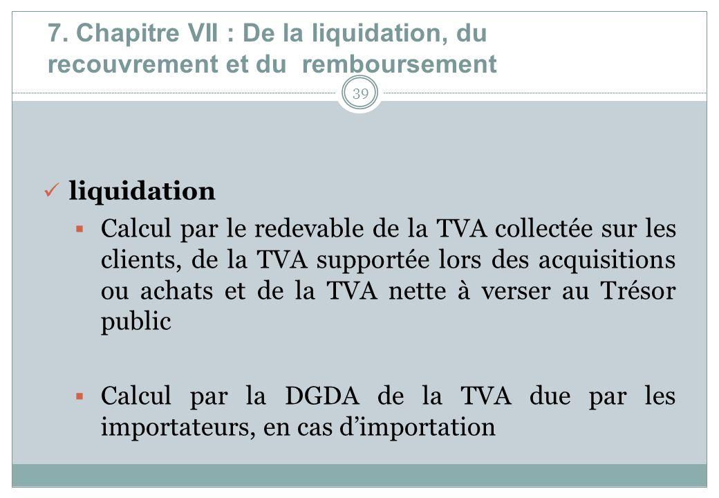 7. Chapitre VII : De la liquidation, du recouvrement et du remboursement 39 liquidation Calcul par le redevable de la TVA collectée sur les clients, d