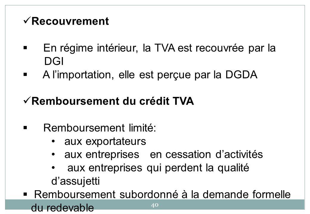 40 Recouvrement En régime intérieur, la TVA est recouvrée par la DGI A limportation, elle est perçue par la DGDA Remboursement du crédit TVA Remboursement limité: aux exportateurs aux entreprises en cessation dactivités aux entreprises qui perdent la qualité dassujetti Remboursement subordonné à la demande formelle du redevable