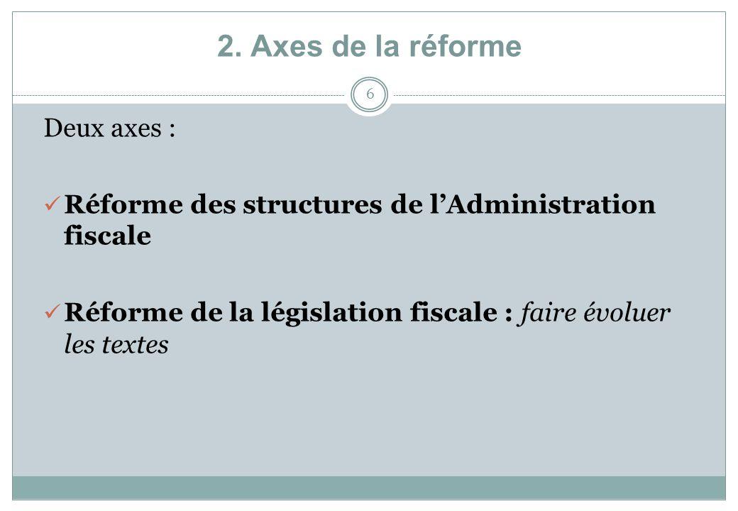 2. Axes de la réforme 6 Deux axes : Réforme des structures de lAdministration fiscale Réforme de la législation fiscale : faire évoluer les textes