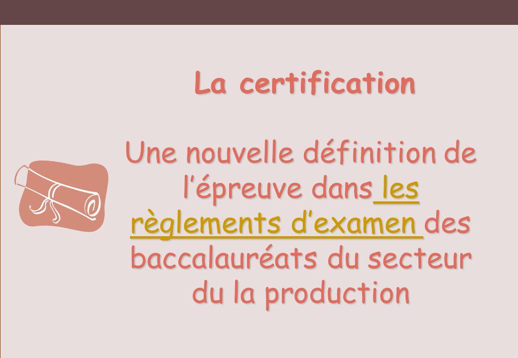 La certification La certification Une nouvelle définition de lépreuve dans les règlements dexamen des baccalauréats du secteur du la production les rè