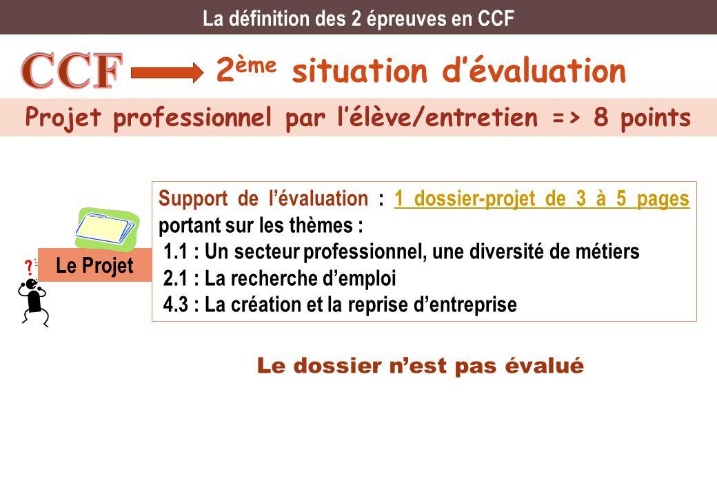 2 ème situation dévaluation Projet professionnel par lélève/entretien => 8 points La définition des 2 épreuves en CCF Support de lévaluation : 1 dossi