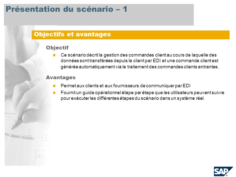 Présentation du scénario – 1 Objectifs et avantages Objectif Ce scénario décrit la gestion des commandes client au cours de laquelle des données sont transférées depuis le client par EDI et une commande client est générée automatiquement via le traitement des commandes clients entrantes.