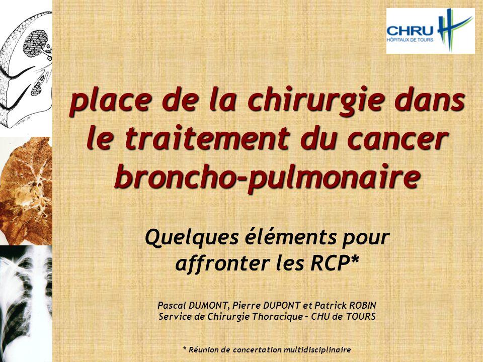 place de la chirurgie dans le traitement du cancer broncho-pulmonaire Quelques éléments pour affronter les RCP* Pascal DUMONT, Pierre DUPONT et Patric