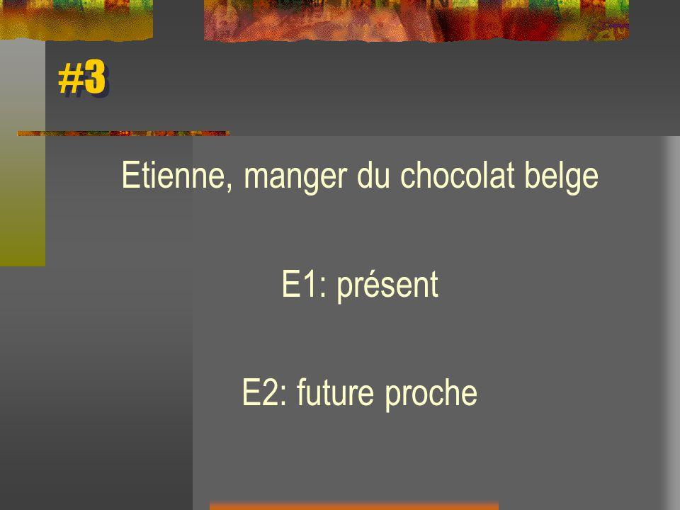 #3 Etienne, manger du chocolat belge E1: présent E2: future proche