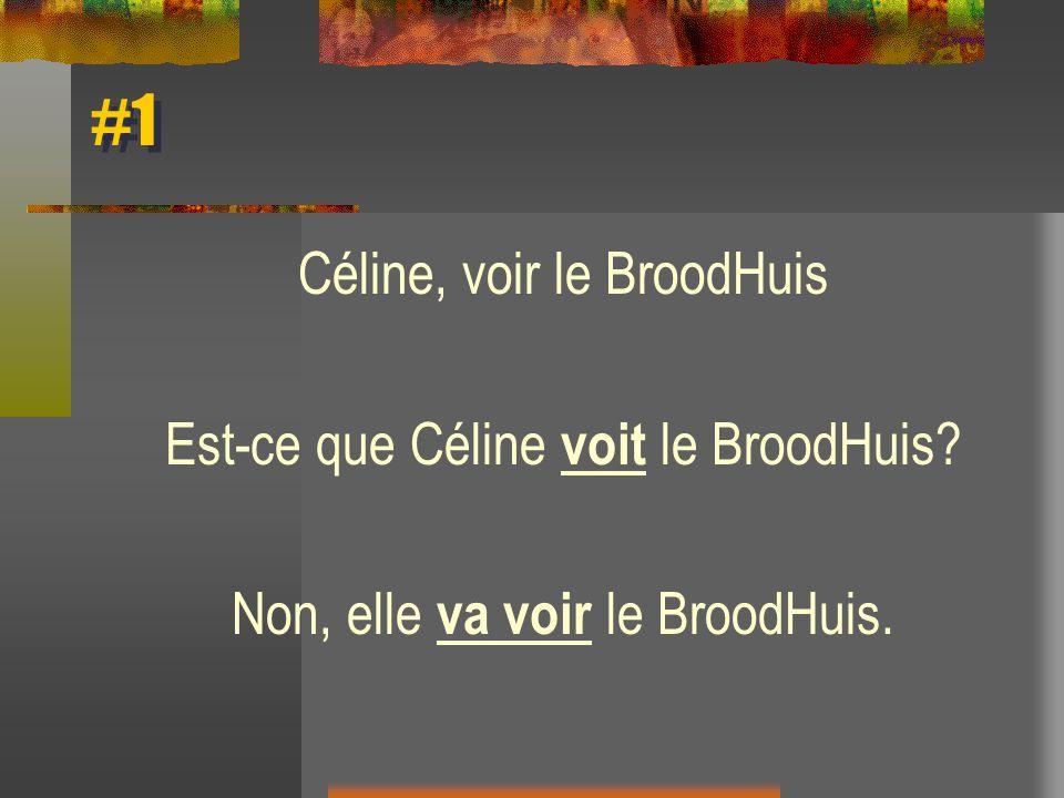 #1 Céline, voir le BroodHuis Est-ce que Céline voit le BroodHuis? Non, elle va voir le BroodHuis.