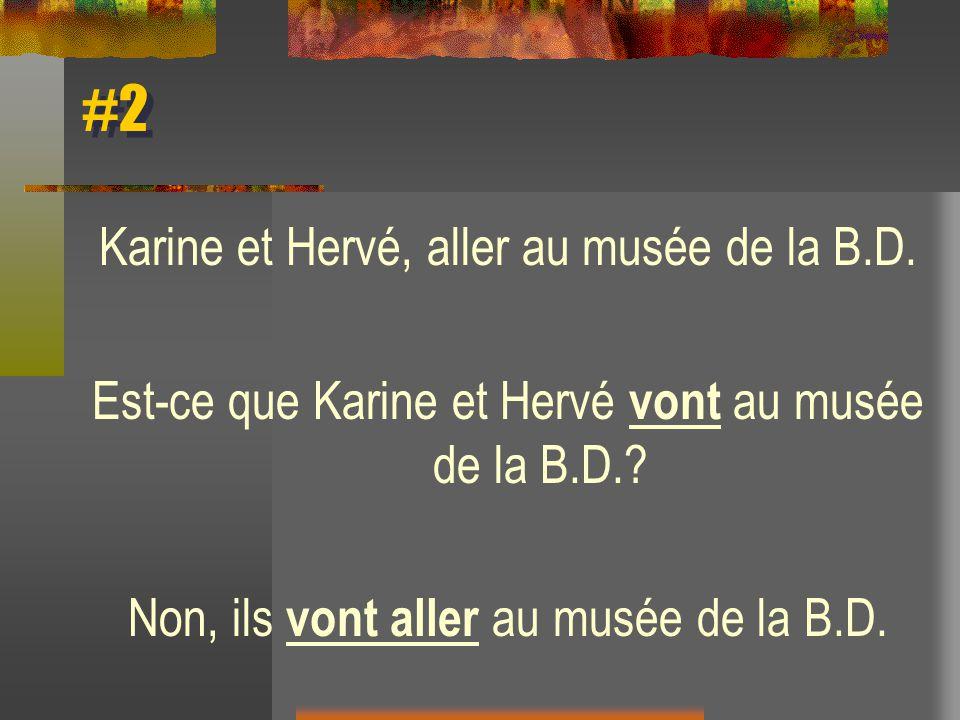 #2 Karine et Hervé, aller au musée de la B.D. Est-ce que Karine et Hervé vont au musée de la B.D.? Non, ils vont aller au musée de la B.D.