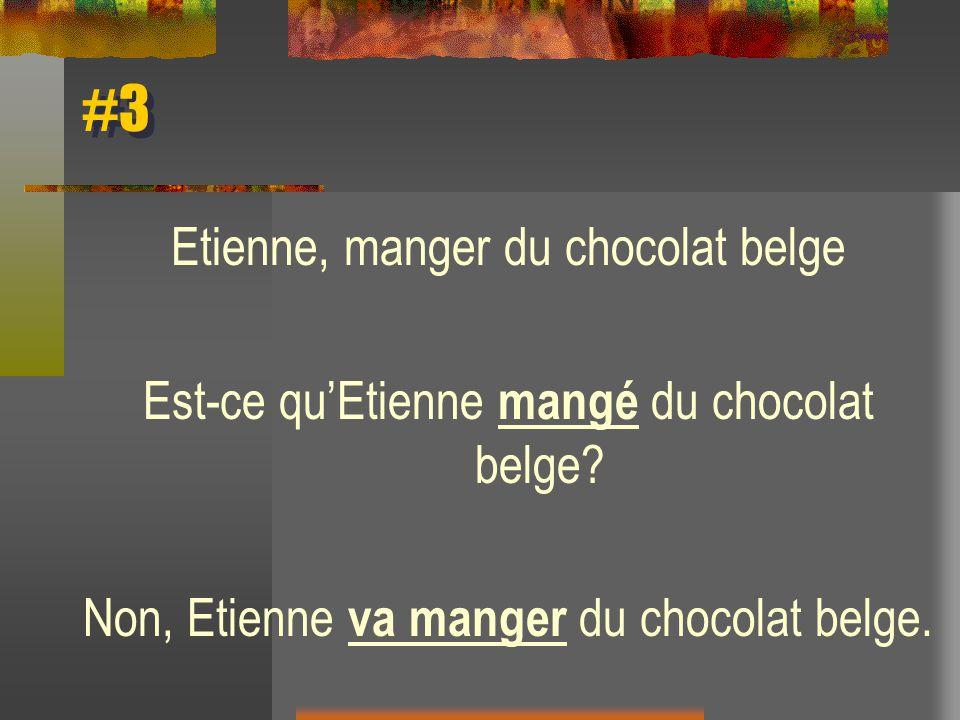 #3 Etienne, manger du chocolat belge Est-ce quEtienne mangé du chocolat belge? Non, Etienne va manger du chocolat belge.