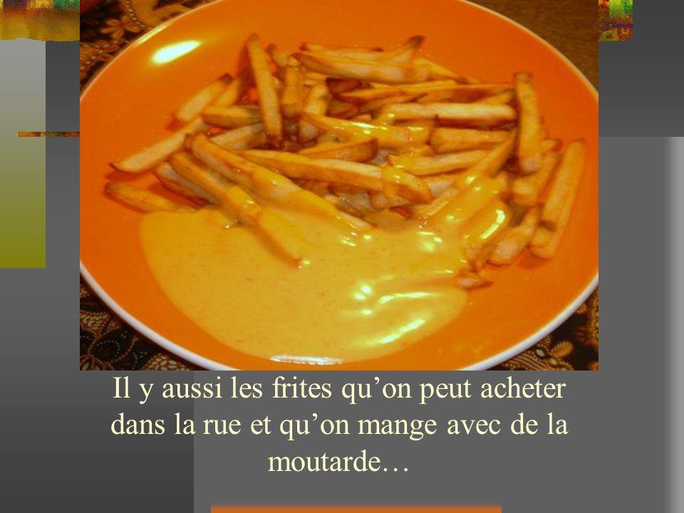 Il y aussi les frites quon peut acheter dans la rue et quon mange avec de la moutarde…