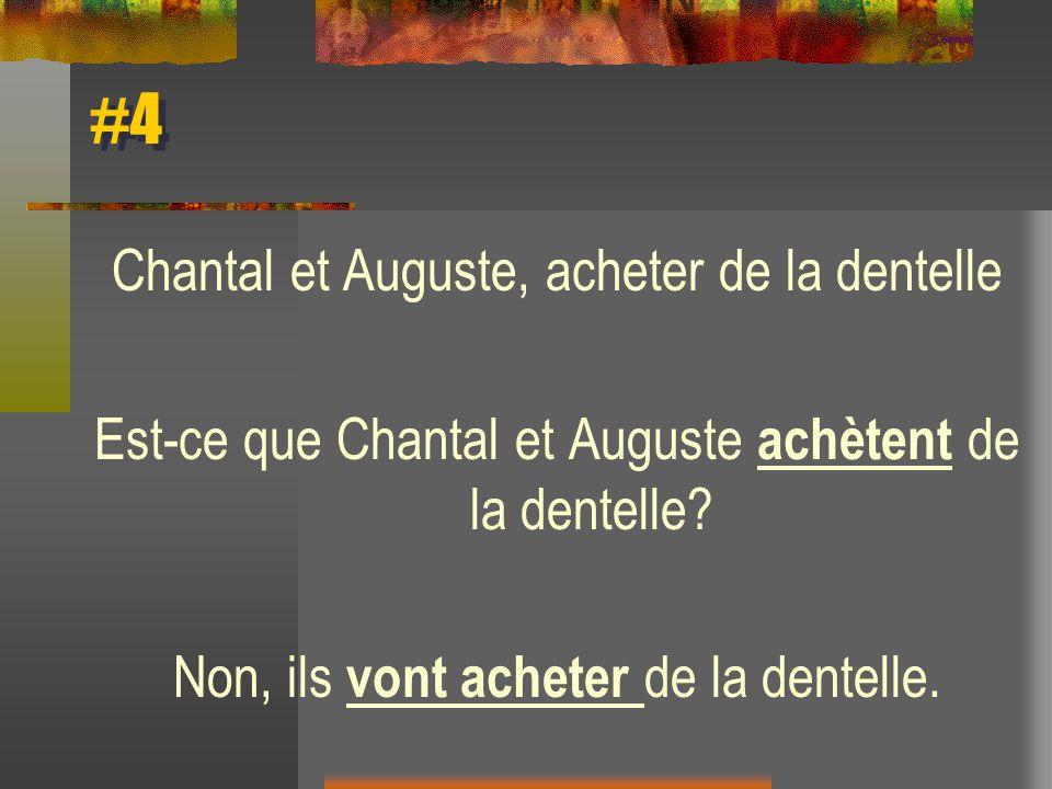#4 Chantal et Auguste, acheter de la dentelle Est-ce que Chantal et Auguste achètent de la dentelle? Non, ils vont acheter de la dentelle.