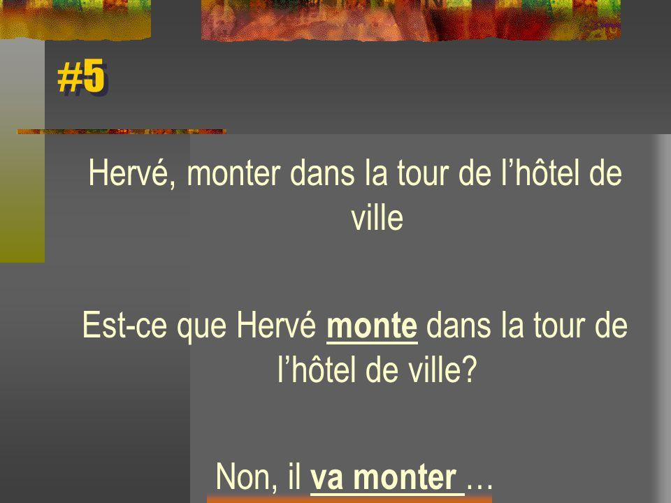 #5 Hervé, monter dans la tour de lhôtel de ville Est-ce que Hervé monte dans la tour de lhôtel de ville? Non, il va monter …