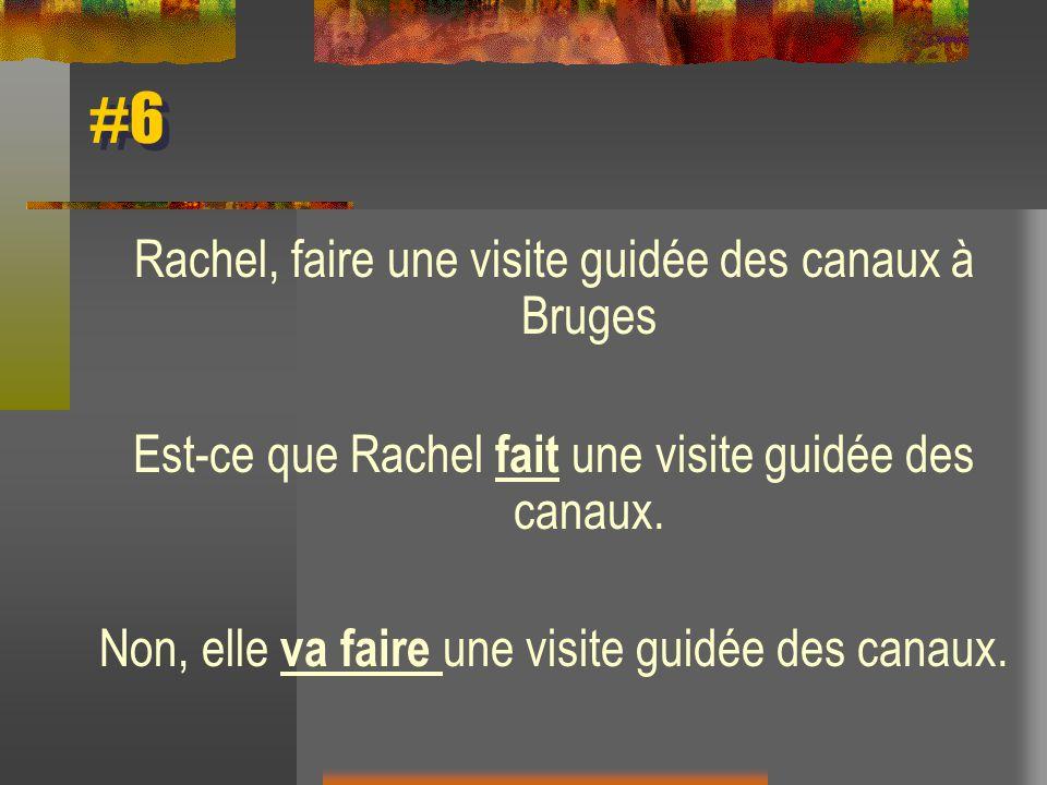 #6 Rachel, faire une visite guidée des canaux à Bruges Est-ce que Rachel fait une visite guidée des canaux. Non, elle va faire une visite guidée des c