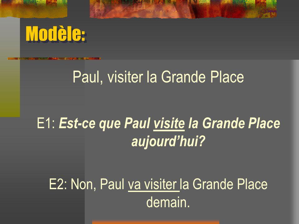 Modèle: Paul, visiter la Grande Place E1: Est-ce que Paul visite la Grande Place aujourdhui? E2: Non, Paul va visiter la Grande Place demain.