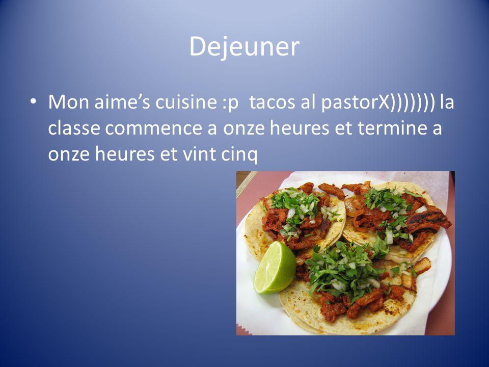 Dejeuner Mon aimes cuisine :p tacos al pastorX))))))) la classe commence a onze heures et termine a onze heures et vint cinq