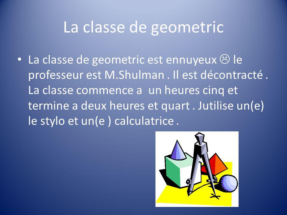 La classe de geometric La classe de geometric est ennuyeux le professeur est M.Shulman.