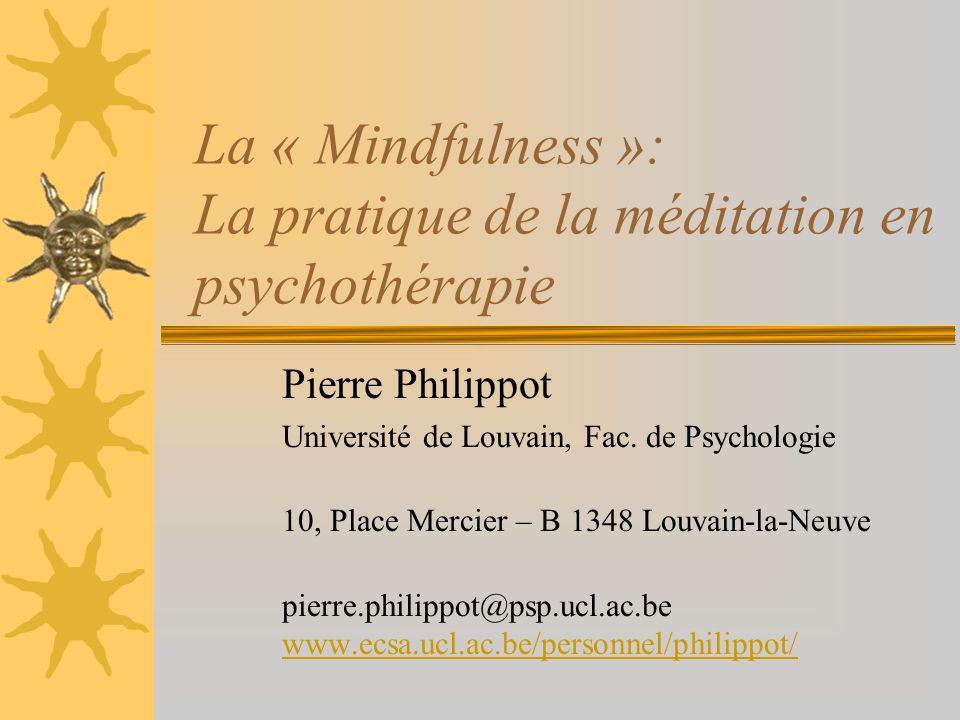 La « Mindfulness »: La pratique de la méditation en psychothérapie Pierre Philippot Université de Louvain, Fac. de Psychologie 10, Place Mercier – B 1