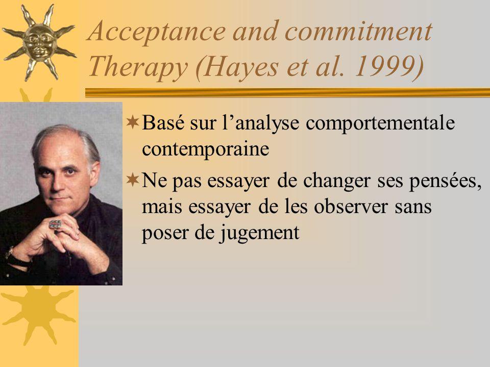 Acceptance and commitment Therapy (Hayes et al. 1999) Basé sur lanalyse comportementale contemporaine Ne pas essayer de changer ses pensées, mais essa