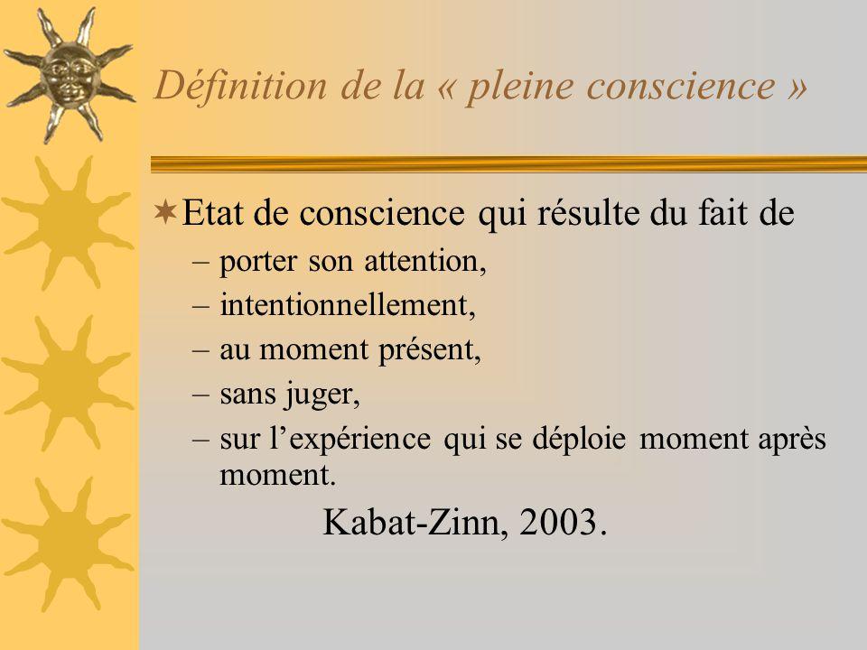 Définition de la « pleine conscience » Etat de conscience qui résulte du fait de –porter son attention, –intentionnellement, –au moment présent, –sans
