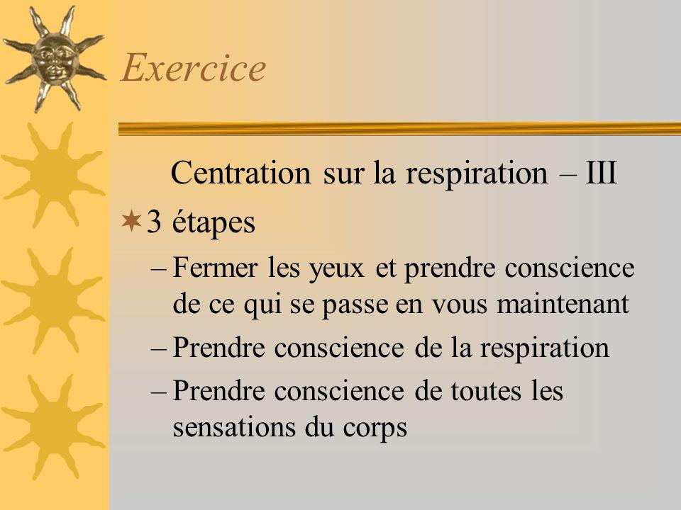 Exercice Centration sur la respiration – III 3 étapes –Fermer les yeux et prendre conscience de ce qui se passe en vous maintenant –Prendre conscience