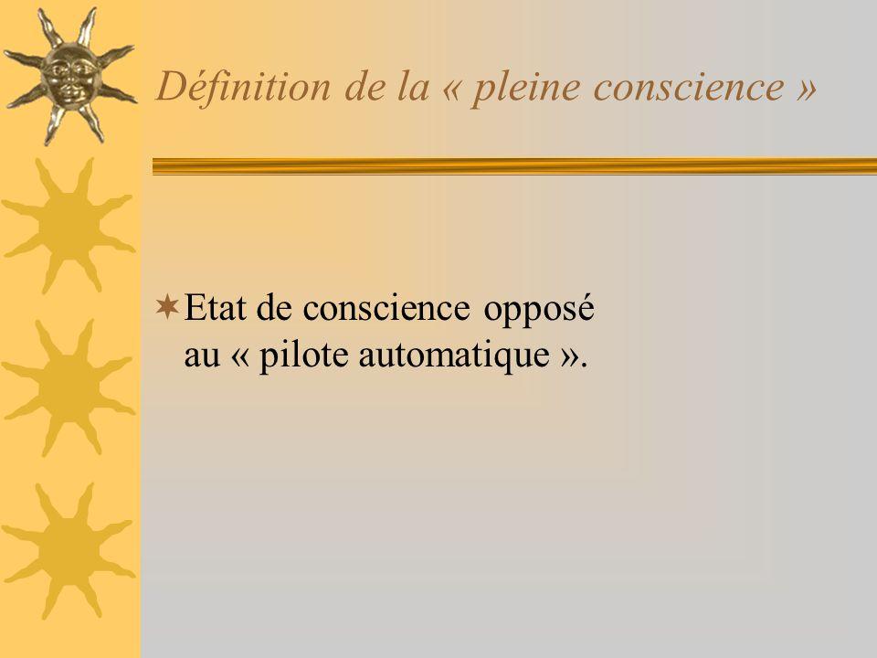 Définition de la « pleine conscience » Etat de conscience opposé au « pilote automatique ».