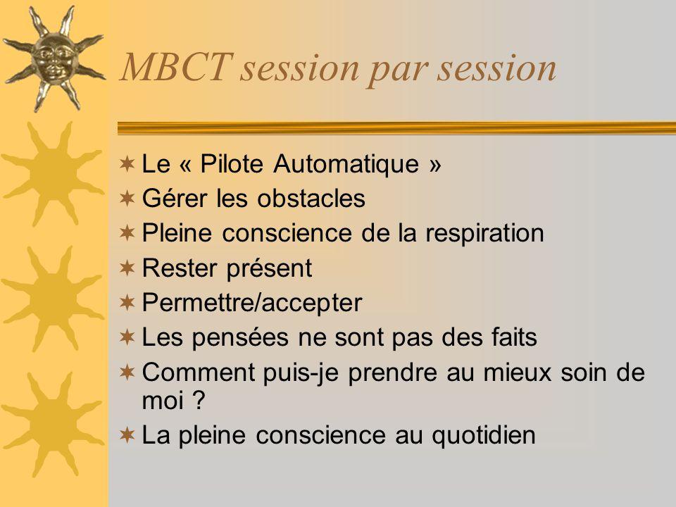 MBCT session par session Le « Pilote Automatique » Gérer les obstacles Pleine conscience de la respiration Rester présent Permettre/accepter Les pensé