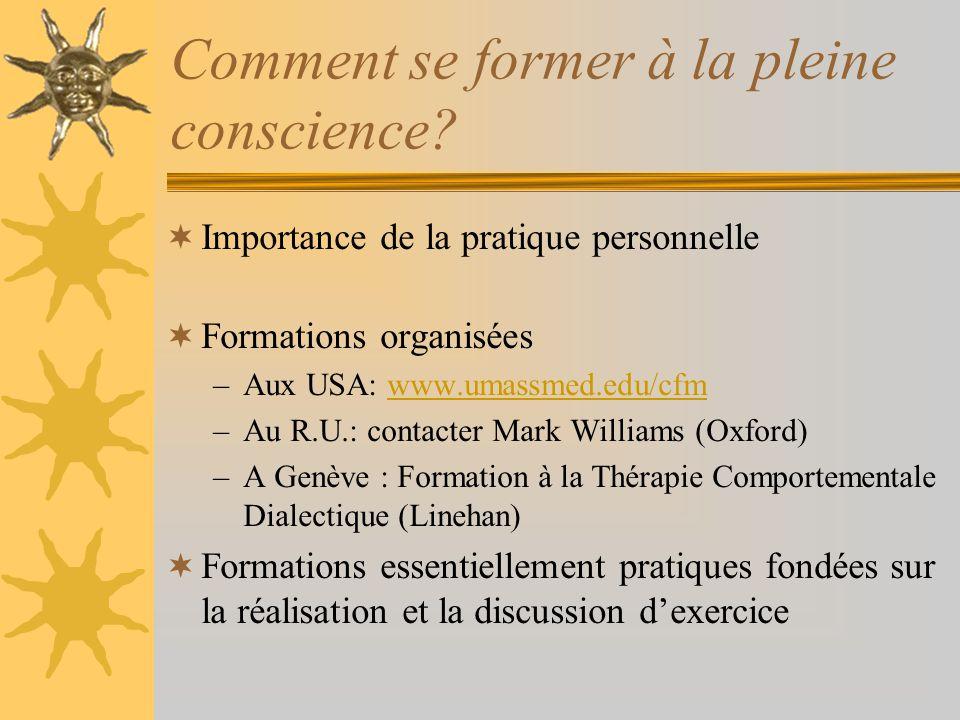 Comment se former à la pleine conscience? Importance de la pratique personnelle Formations organisées –Aux USA: www.umassmed.edu/cfmwww.umassmed.edu/c