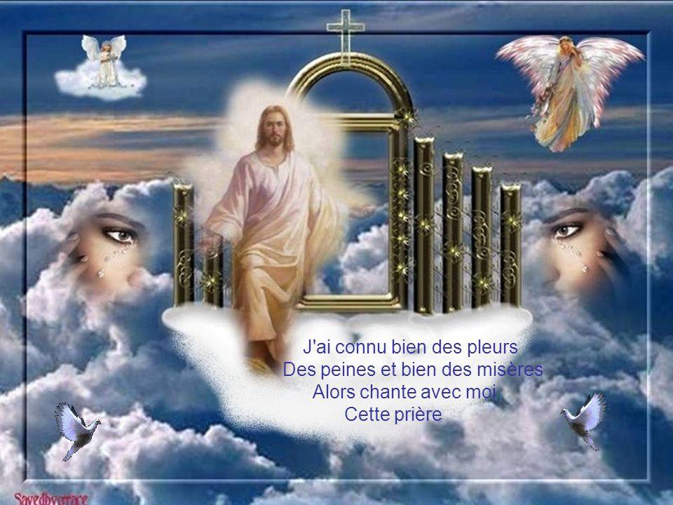 J ai connu bien des pleurs Des peines et bien des misères Alors chante avec moi Cette prière