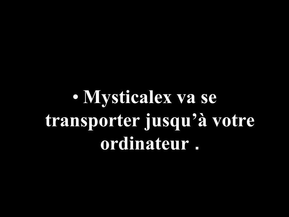 Mysticalex va se transporter jusquà votre ordinateur.