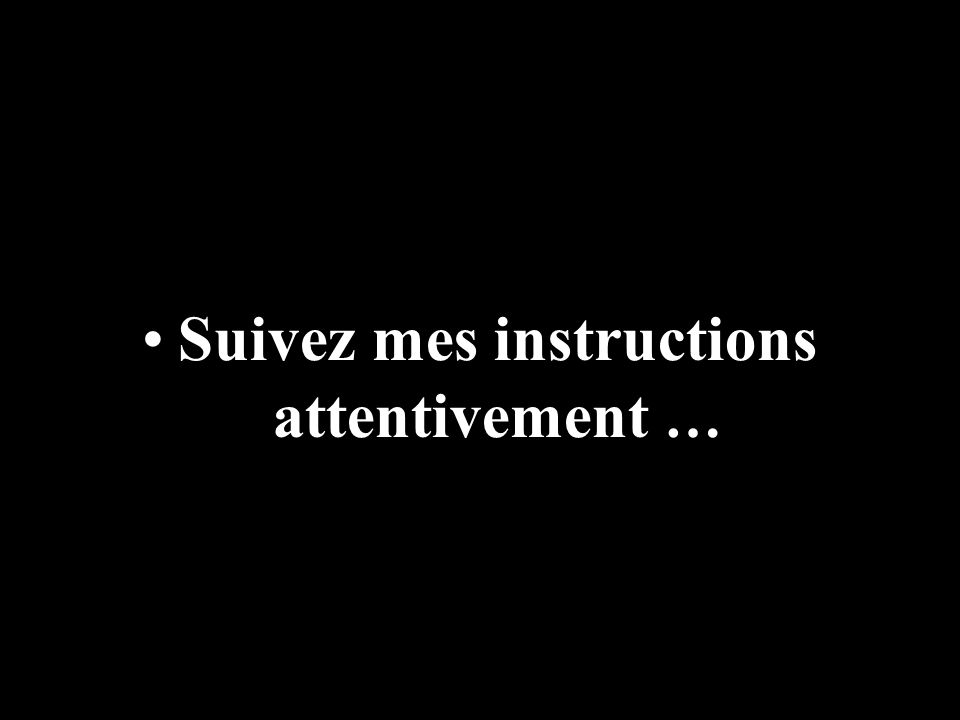 Suivez mes instructions attentivement …