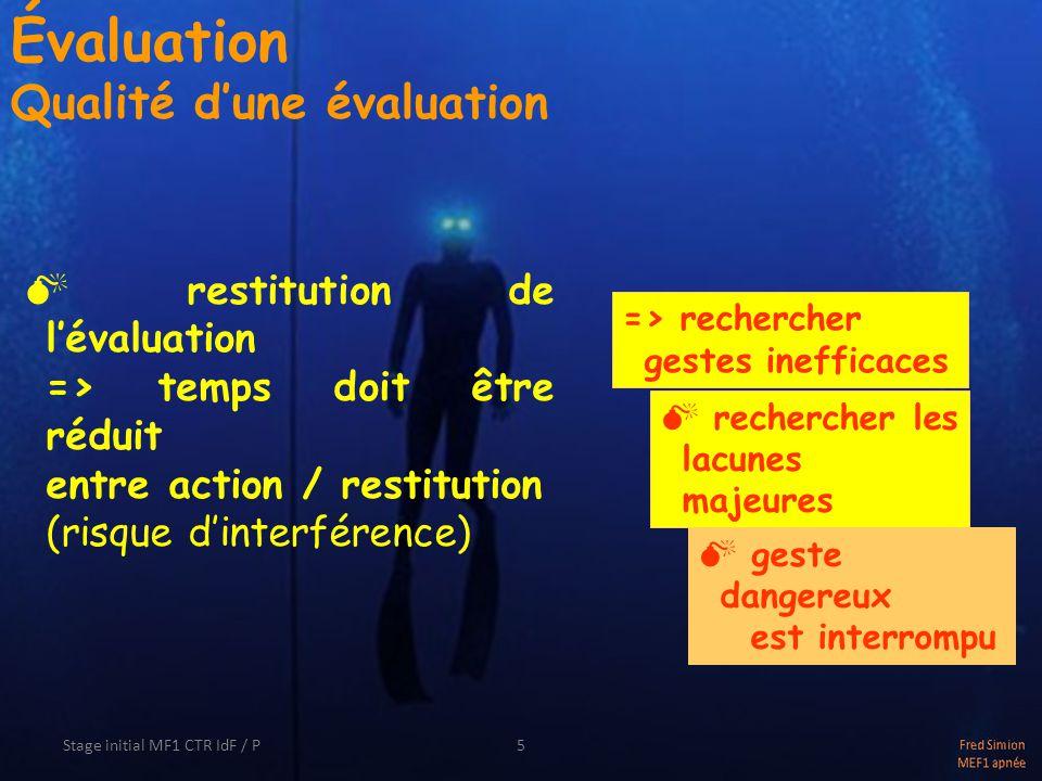 Stage initial MF1 CTR IdF / P5 Évaluation Qualité dune évaluation restitution de lévaluation => temps doit être réduit entre action / restitution (risque dinterférence) rechercher les lacunes majeures geste dangereux est interrompu => rechercher gestes inefficaces