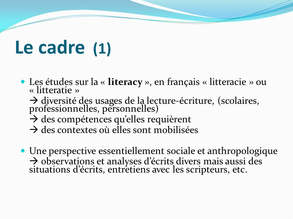 Le cadre (1) Les études sur la « literacy », en français « litteracie » ou « litteratie » diversité des usages de la lecture-écriture, (scolaires, pro
