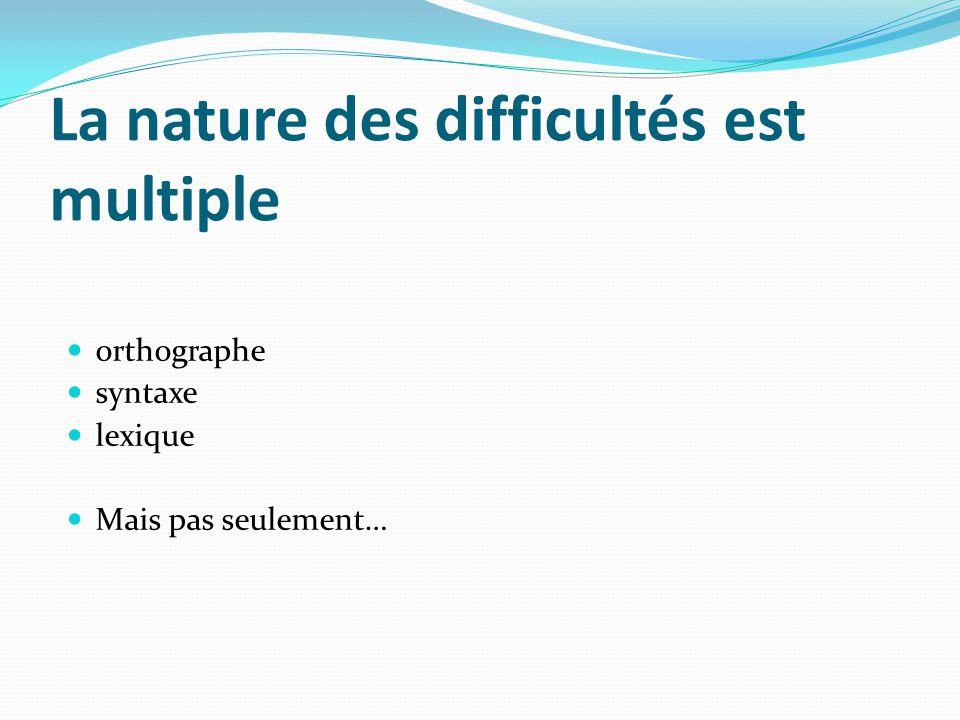 La nature des difficultés est multiple orthographe syntaxe lexique Mais pas seulement…