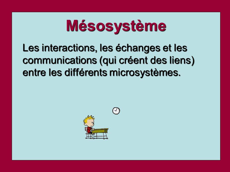 Mésosystème Les interactions, les échanges et les communications (qui créent des liens) entre les différents microsystèmes.