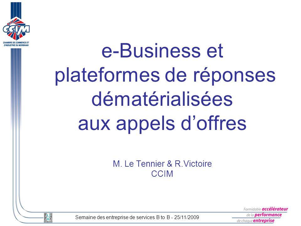 e-Business et plateformes de réponses dématérialisées aux appels doffres M. Le Tennier & R.Victoire CCIM Semaine des entreprise de services B to B - 2