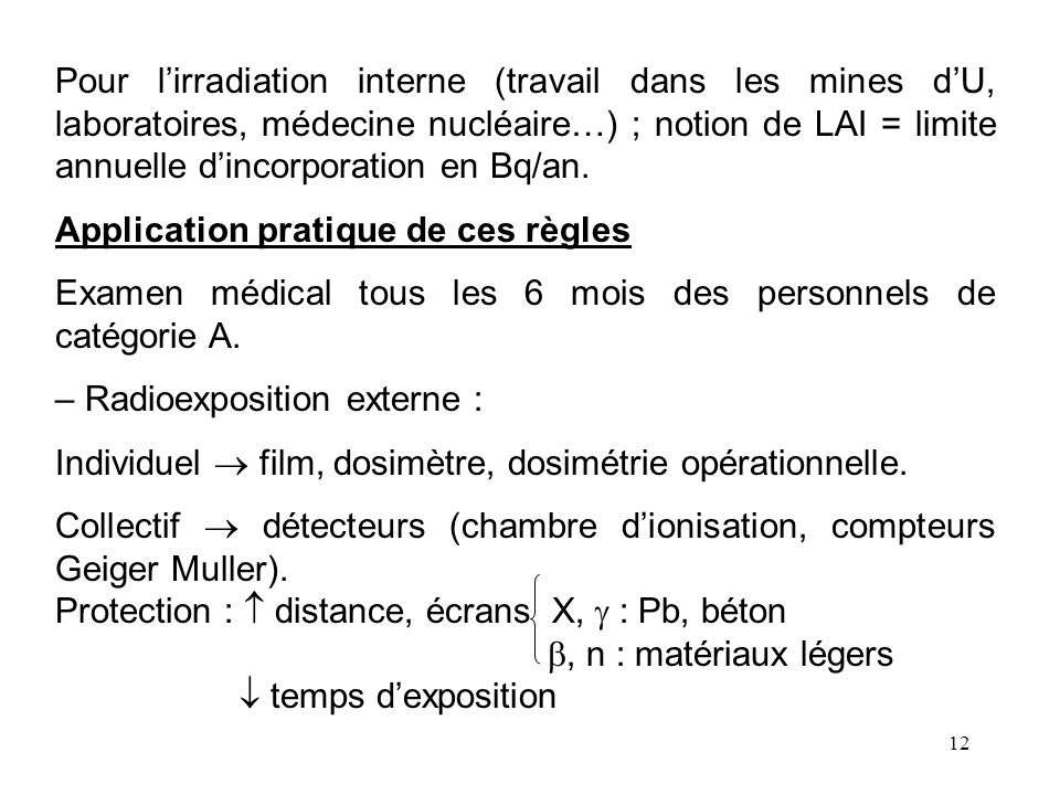 12 Pour lirradiation interne (travail dans les mines dU, laboratoires, médecine nucléaire…) ; notion de LAI = limite annuelle dincorporation en Bq/an.